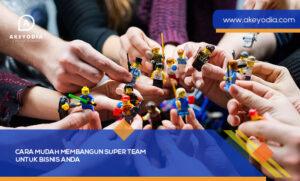 Cara Mudah Membangun SUPER Team untuk Bisnis Anda